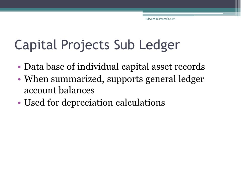 Capital Projects Sub Ledger Data base of individual capital asset records When summarized, supports general ledger account balances Used for depreciation calculations Edward B.