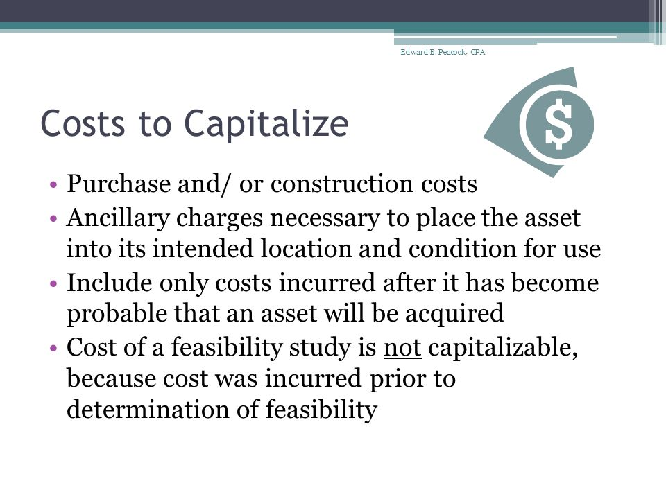 Costs to Capitalize Purchase and/ or construction costs Ancillary charges necessary to place the asset into its intended location and condition for use Include only costs incurred after it has become probable that an asset will be acquired Cost of a feasibility study is not capitalizable, because cost was incurred prior to determination of feasibility Edward B.