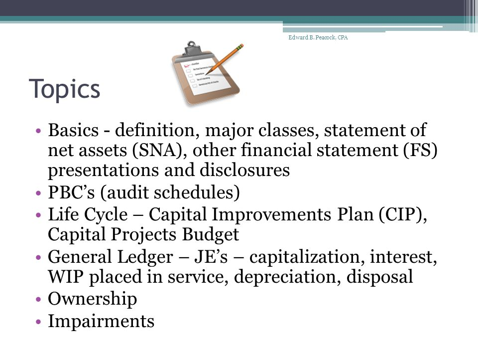 Topics Basics - definition, major classes, statement of net assets (SNA), other financial statement (FS) presentations and disclosures PBC's (audit schedules) Life Cycle – Capital Improvements Plan (CIP), Capital Projects Budget General Ledger – JE's – capitalization, interest, WIP placed in service, depreciation, disposal Ownership Impairments Edward B.