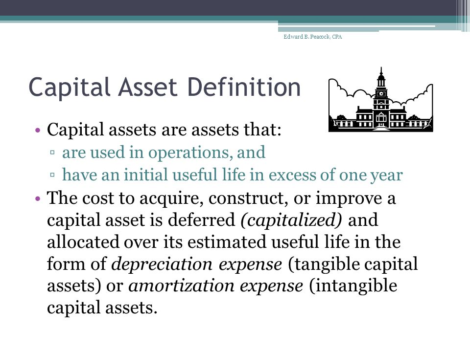 Capital Asset Definition Capital assets are assets that: ▫are used in operations, and ▫have an initial useful life in excess of one year The cost to acquire, construct, or improve a capital asset is deferred (capitalized) and allocated over its estimated useful life in the form of depreciation expense (tangible capital assets) or amortization expense (intangible capital assets.