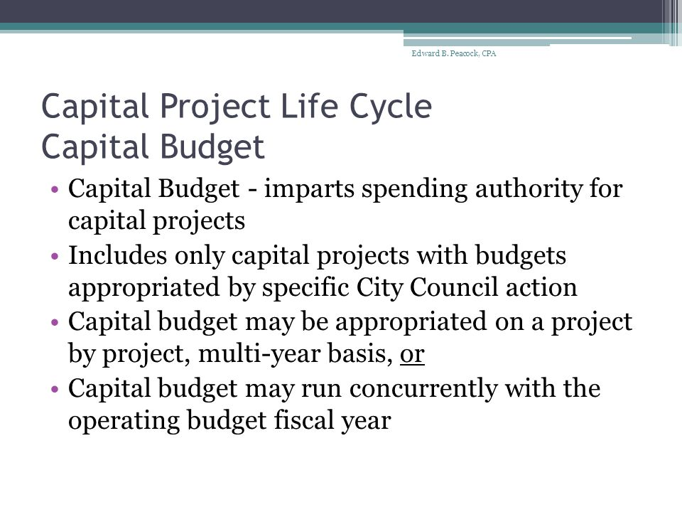 Capital Project Life Cycle Capital Budget Capital Budget - imparts spending authority for capital projects Includes only capital projects with budgets appropriated by specific City Council action Capital budget may be appropriated on a project by project, multi-year basis, or Capital budget may run concurrently with the operating budget fiscal year Edward B.