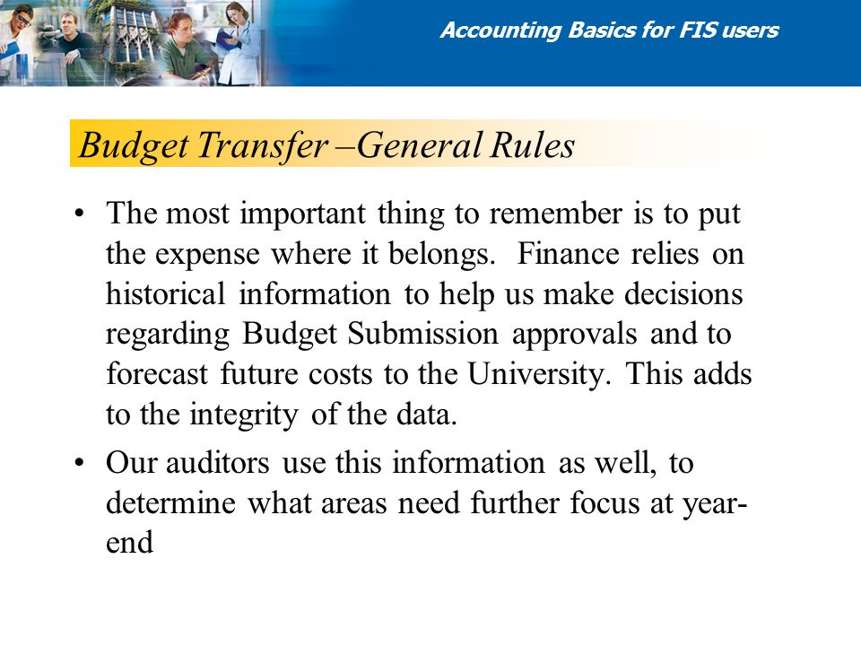 Budget Transfer –General Rules Accounting Basics for FIS users The most important thing to remember is to put the expense where it belongs. Finance re