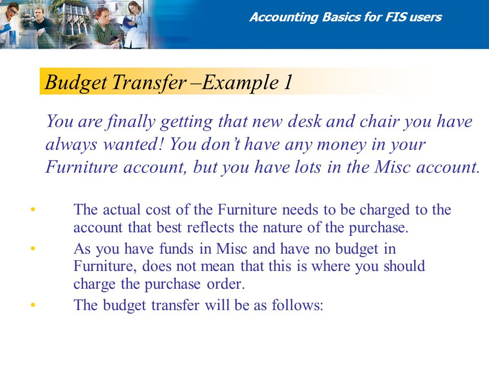 Budget Transfer –Example 1 The actual cost of the Furniture needs to be charged to the account that best reflects the nature of the purchase. As you h