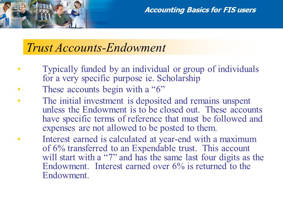 Trust Accounts-Endowment Typically funded by an individual or group of individuals for a very specific purpose ie. Scholarship These accounts begin wi