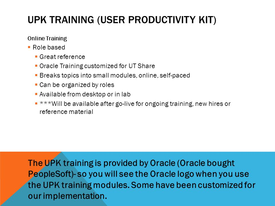 UPK TRAINING (USER PRODUCTIVITY KIT) Online Training  Role based  Great reference  Oracle Training customized for UT Share  Breaks topics into small modules, online, self-paced  Can be organized by roles  Available from desktop or in lab  ***Will be available after go-live for ongoing training, new hires or reference material The UPK training is provided by Oracle (Oracle bought PeopleSoft)- so you will see the Oracle logo when you use the UPK training modules.