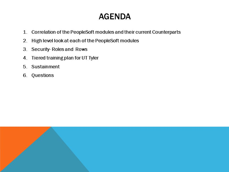 AGENDA 1.Correlation of the PeopleSoft modules and their current Counterparts 2.High level look at each of the PeopleSoft modules 3.Security- Roles and Rows 4.Tiered training plan for UT Tyler 5.Sustainment 6.Questions