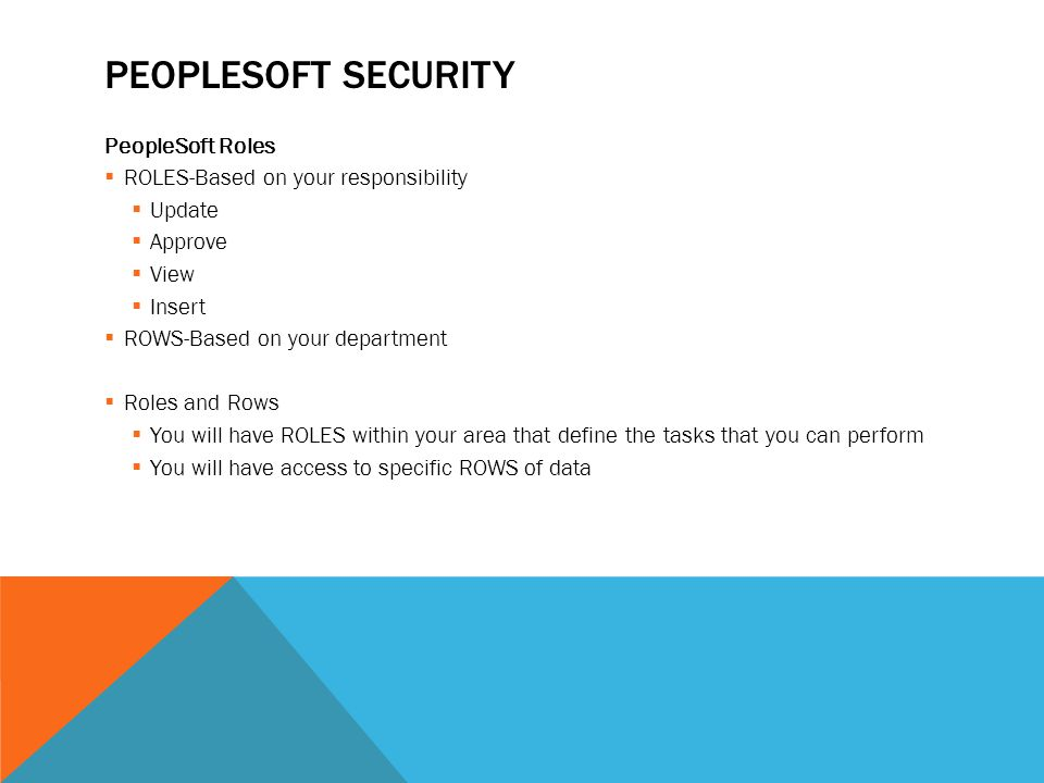 PEOPLESOFT SECURITY PeopleSoft Roles  ROLES-Based on your responsibility  Update  Approve  View  Insert  ROWS-Based on your department  Roles and Rows  You will have ROLES within your area that define the tasks that you can perform  You will have access to specific ROWS of data