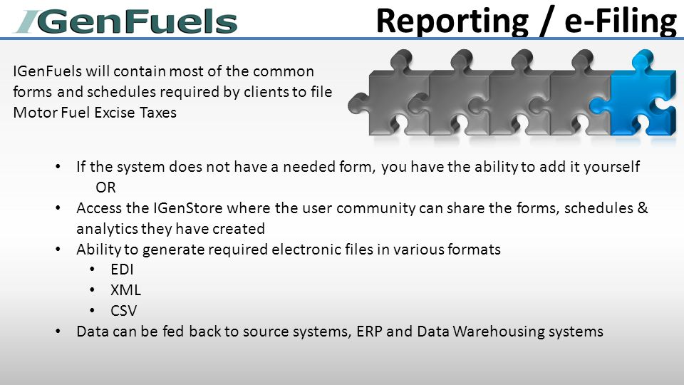 Reporting / e-Filing IGenFuels will contain most of the common forms and schedules required by clients to file Motor Fuel Excise Taxes If the system does not have a needed form, you have the ability to add it yourself OR Access the IGenStore where the user community can share the forms, schedules & analytics they have created Ability to generate required electronic files in various formats EDI XML CSV Data can be fed back to source systems, ERP and Data Warehousing systems