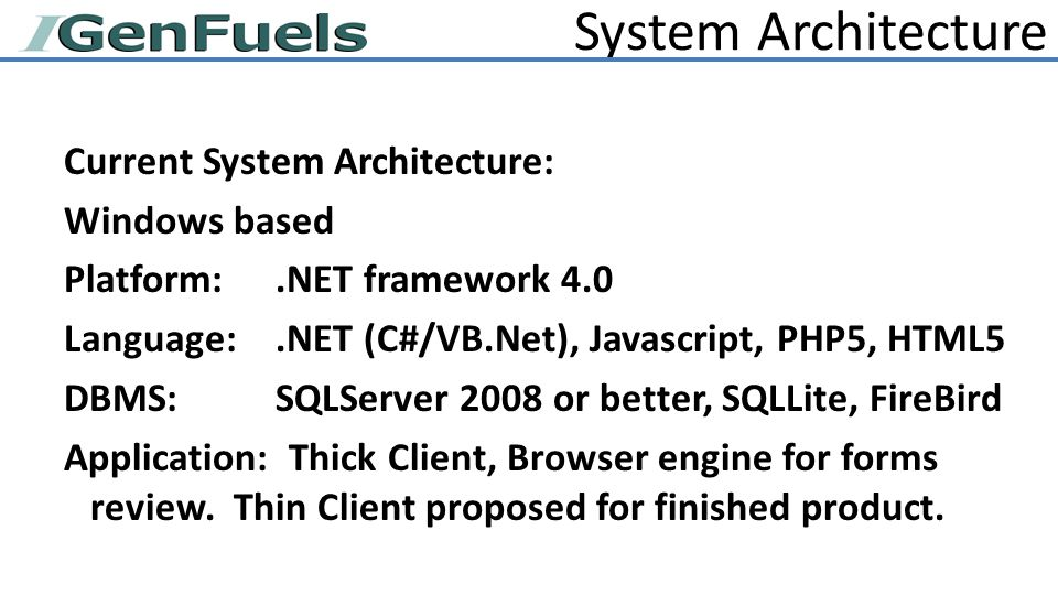 System Architecture Current System Architecture: Windows based Platform:.NET framework 4.0 Language:.NET (C#/VB.Net), Javascript, PHP5, HTML5 DBMS:SQLServer 2008 or better, SQLLite, FireBird Application: Thick Client, Browser engine for forms review.