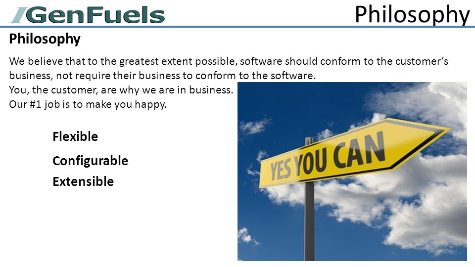 Philosophy We believe that to the greatest extent possible, software should conform to the customer's business, not require their business to conform to the software.