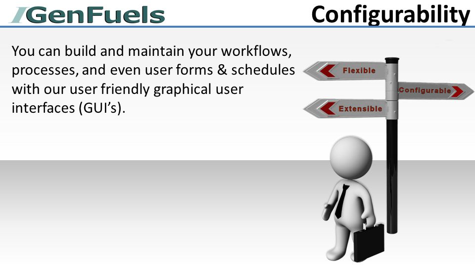 Configurability You can build and maintain your workflows, processes, and even user forms & schedules with our user friendly graphical user interfaces (GUI's).