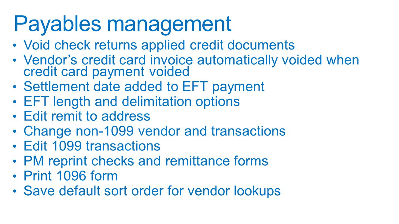 Void check returns applied credit documents Vendor's credit card invoice automatically voided when credit card payment voided Settlement date added to EFT payment EFT length and delimitation options Edit remit to address Change non-1099 vendor and transactions Edit 1099 transactions PM reprint checks and remittance forms Print 1096 form Save default sort order for vendor lookups Payables management