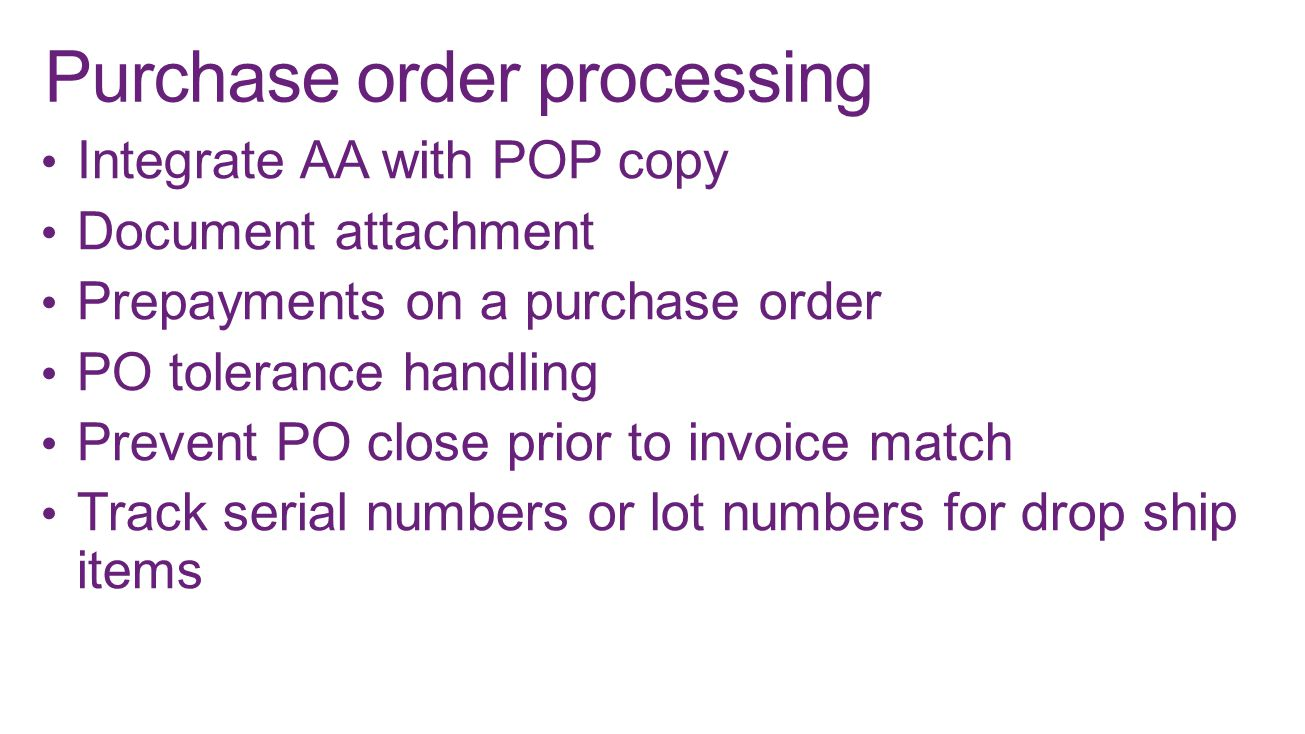 Integrate AA with POP copy Document attachment Prepayments on a purchase order PO tolerance handling Prevent PO close prior to invoice match Track serial numbers or lot numbers for drop ship items Purchase order processing