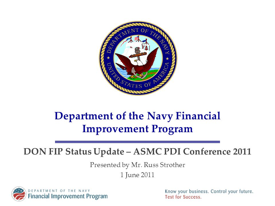 Department of the Navy Financial Improvement Program DON FIP Status Update – ASMC PDI Conference 2011 Presented by Mr. Russ Strother 1 June 2011