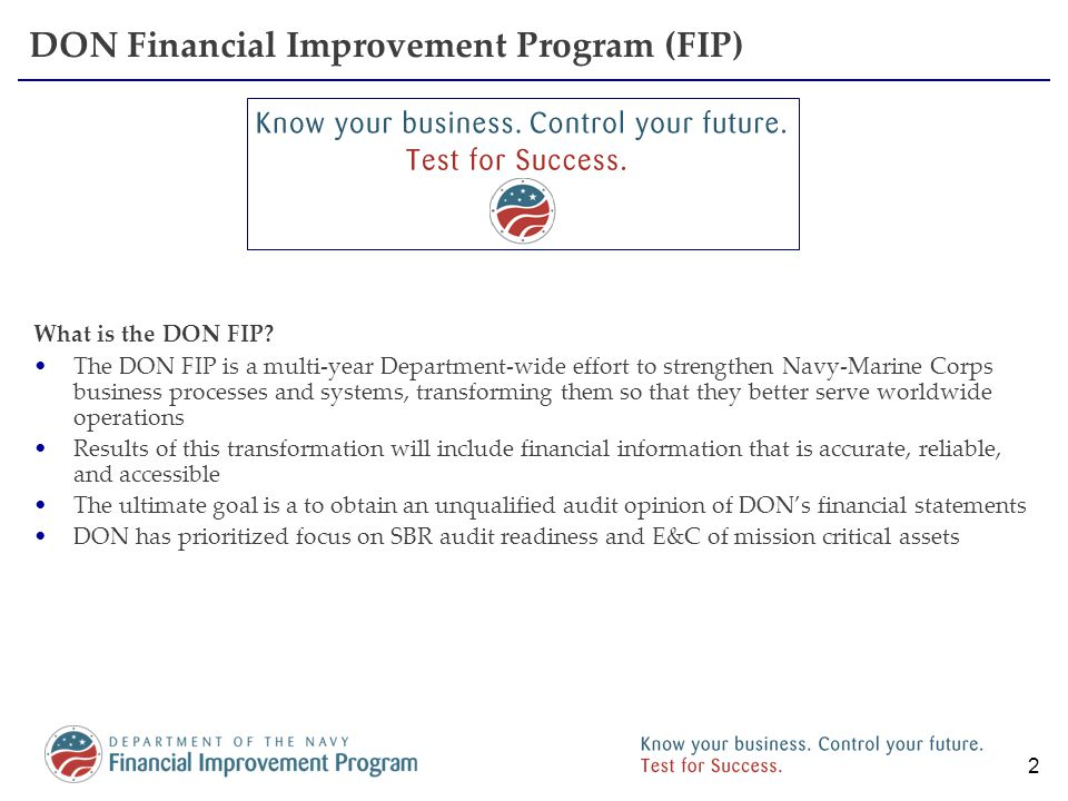 2 DON Financial Improvement Program (FIP) What is the DON FIP? The DON FIP is a multi-year Department-wide effort to strengthen Navy-Marine Corps busi
