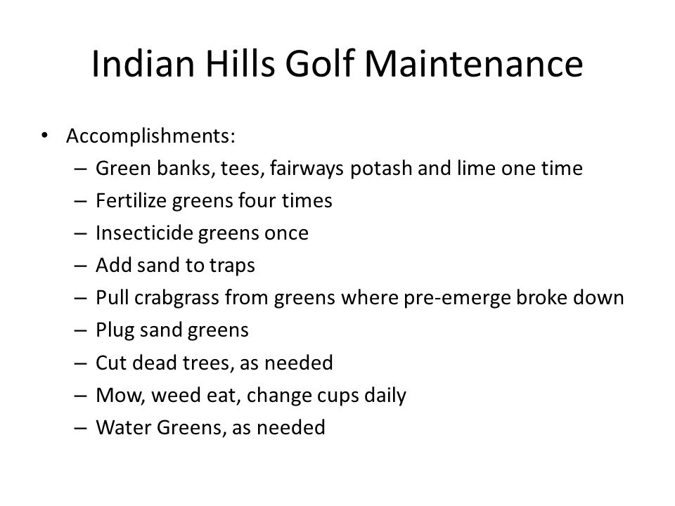 Indian Hills Golf Maintenance Accomplishments: – Green banks, tees, fairways potash and lime one time – Fertilize greens four times – Insecticide greens once – Add sand to traps – Pull crabgrass from greens where pre-emerge broke down – Plug sand greens – Cut dead trees, as needed – Mow, weed eat, change cups daily – Water Greens, as needed
