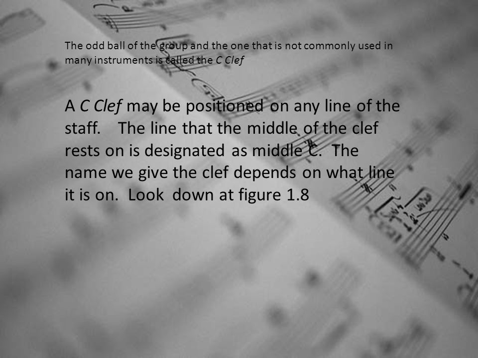 The odd ball of the group and the one that is not commonly used in many instruments is called the C Clef A C Clef may be positioned on any line of the