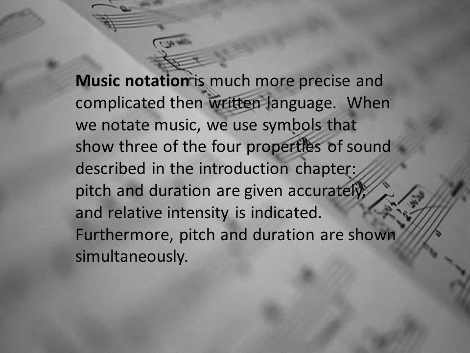 Music notation is much more precise and complicated then written language. When we notate music, we use symbols that show three of the four properties