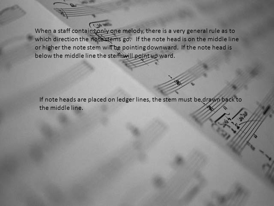 When a staff contains only one melody, there is a very general rule as to which direction the note stems go. If the note head is on the middle line or