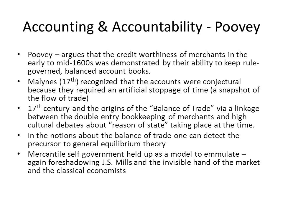 Accounting & Accountability - Poovey Poovey – argues that the credit worthiness of merchants in the early to mid-1600s was demonstrated by their ability to keep rule- governed, balanced account books.