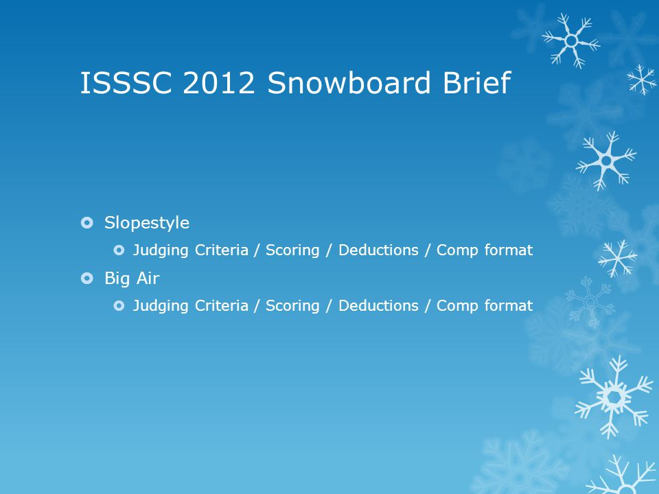 ISSSC 2012 Snowboard Brief  Slopestyle  Judging Criteria / Scoring / Deductions / Comp format  Big Air  Judging Criteria / Scoring / Deductions / Comp format