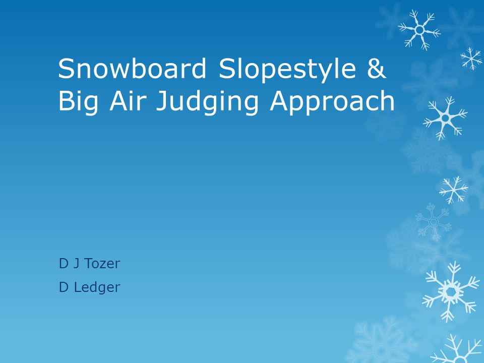 Snowboard Slopestyle & Big Air Judging Approach D J Tozer D Ledger