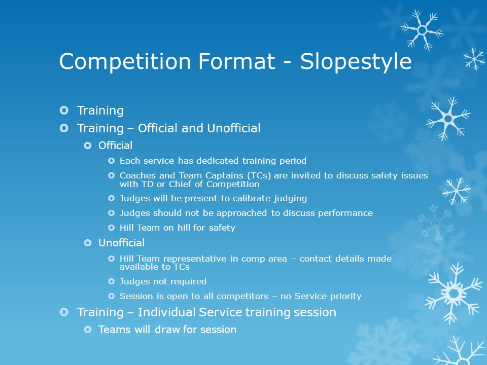 Competition Format - Slopestyle  Training  Training – Official and Unofficial  Official  Each service has dedicated training period  Coaches and
