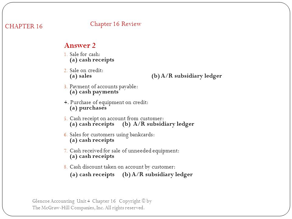 Glencoe Accounting Unit 4 Chapter 16 Copyright © by The McGraw-Hill Companies, Inc. All rights reserved. Answer 2 1. Sale for cash: (a) cash receipts
