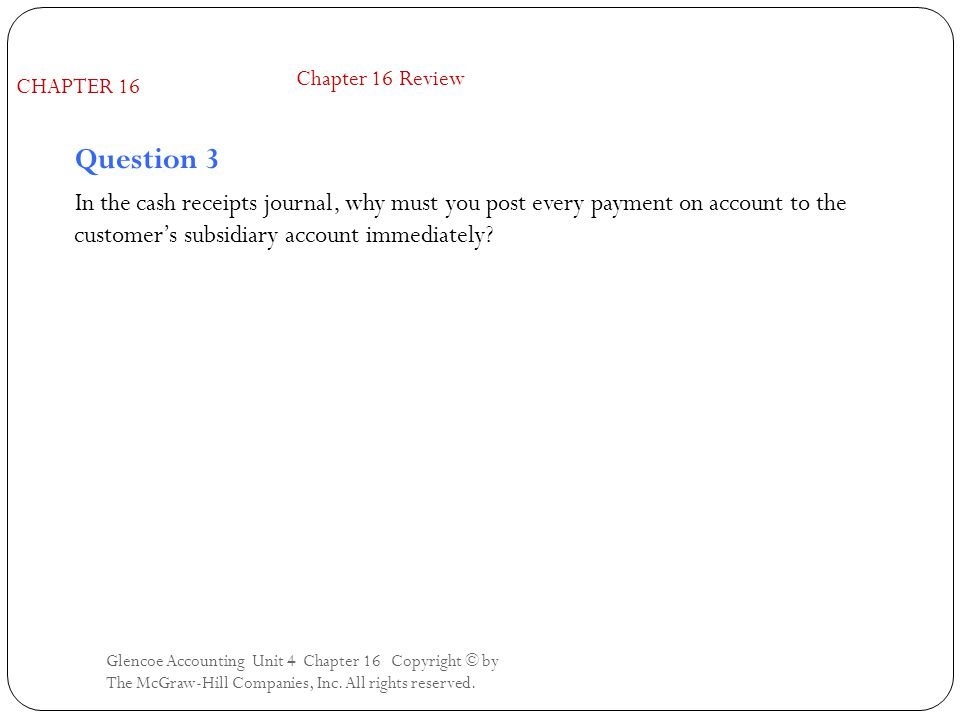 Glencoe Accounting Unit 4 Chapter 16 Copyright © by The McGraw-Hill Companies, Inc. All rights reserved. Question 3 In the cash receipts journal, why