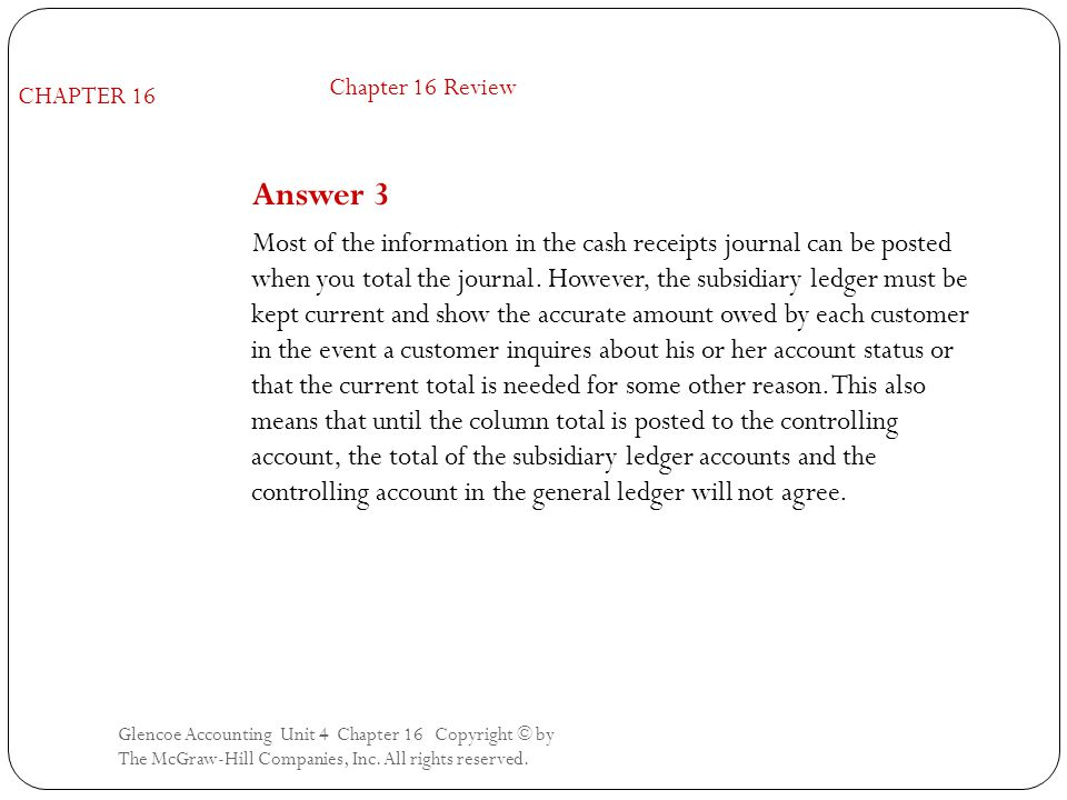 Glencoe Accounting Unit 4 Chapter 16 Copyright © by The McGraw-Hill Companies, Inc. All rights reserved. Answer 3 Most of the information in the cash