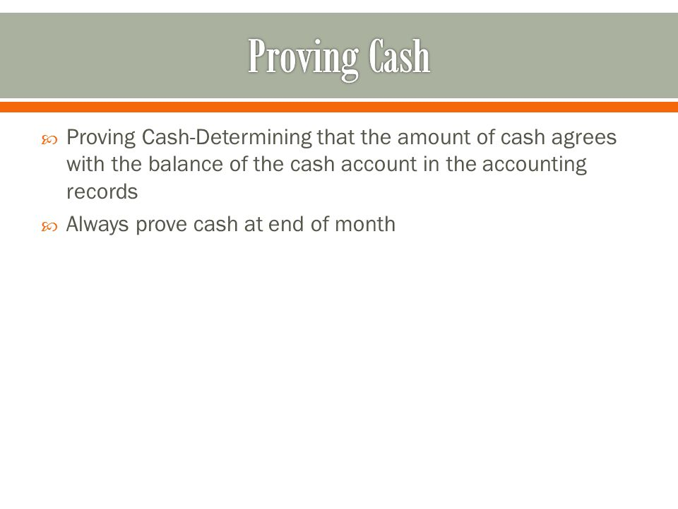 Proving Cash-Determining that the amount of cash agrees with the balance of the cash account in the accounting records  Always prove cash at end of month