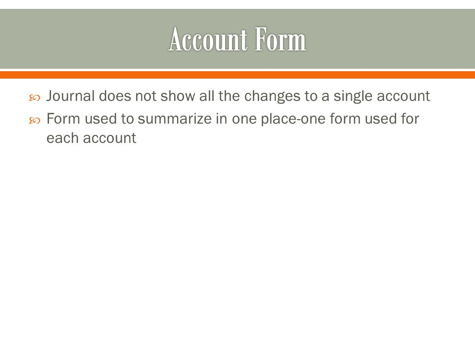 Journal does not show all the changes to a single account  Form used to summarize in one place-one form used for each account