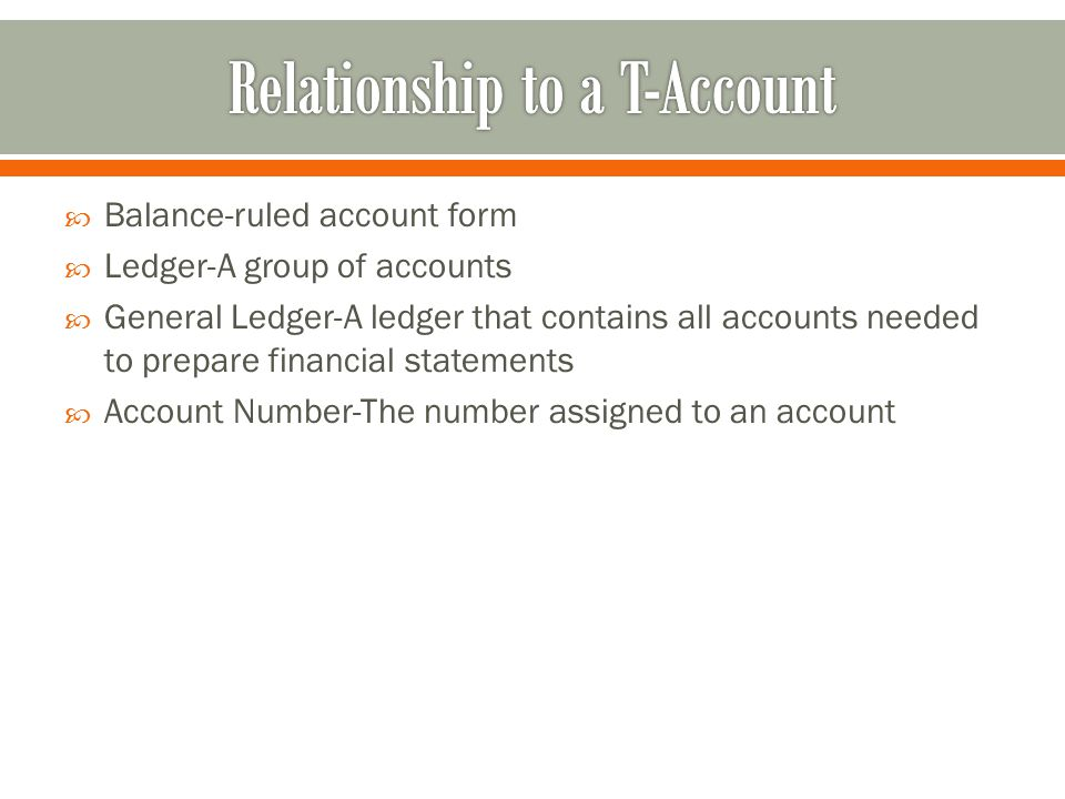 Balance-ruled account form  Ledger-A group of accounts  General Ledger-A ledger that contains all accounts needed to prepare financial statements  Account Number-The number assigned to an account