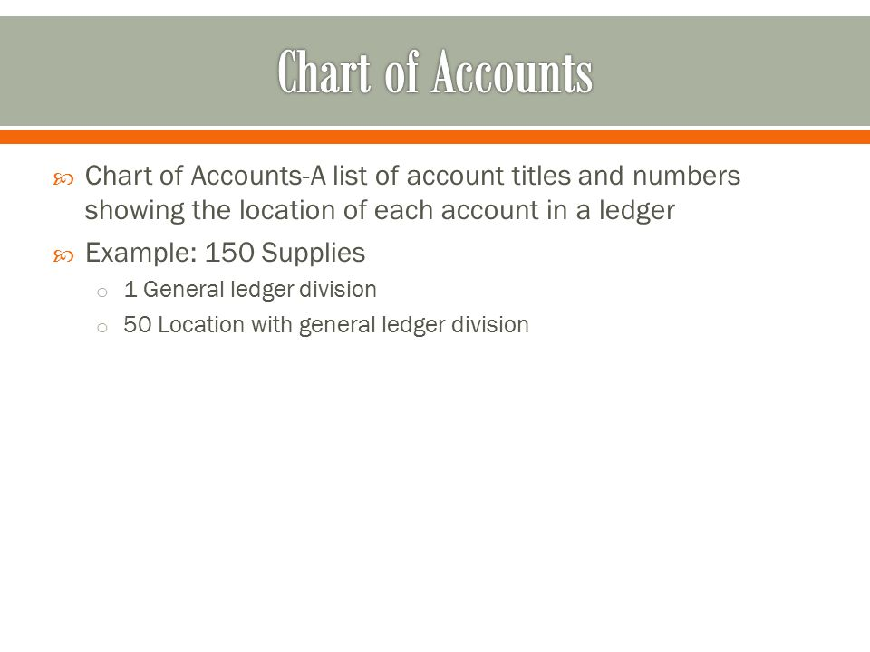  Chart of Accounts-A list of account titles and numbers showing the location of each account in a ledger  Example: 150 Supplies o 1 General ledger division o 50 Location with general ledger division