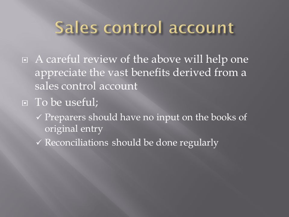  A careful review of the above will help one appreciate the vast benefits derived from a sales control account  To be useful; Preparers should have no input on the books of original entry Reconciliations should be done regularly