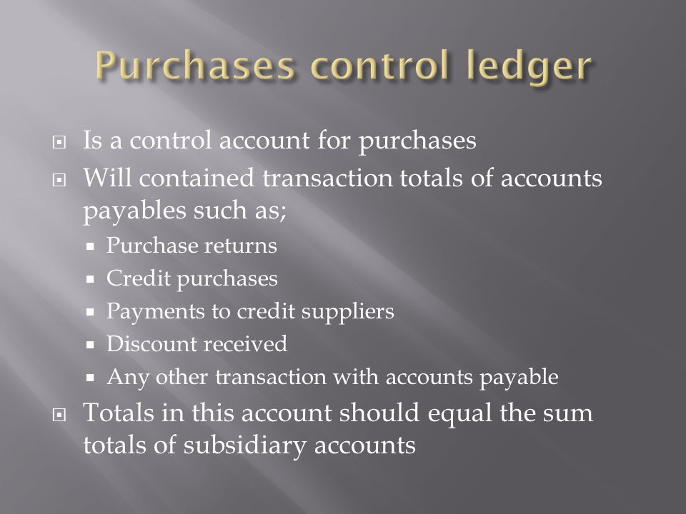  Is a control account for purchases  Will contained transaction totals of accounts payables such as;  Purchase returns  Credit purchases  Payments to credit suppliers  Discount received  Any other transaction with accounts payable  Totals in this account should equal the sum totals of subsidiary accounts