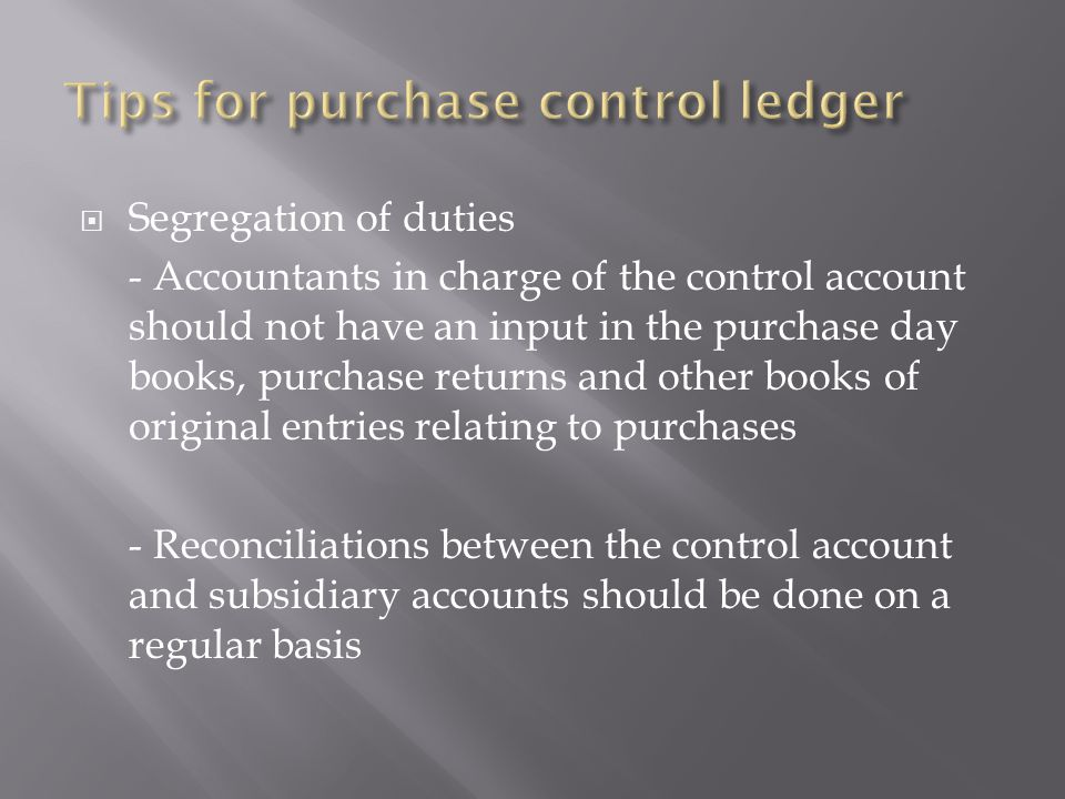  Segregation of duties - Accountants in charge of the control account should not have an input in the purchase day books, purchase returns and other books of original entries relating to purchases - Reconciliations between the control account and subsidiary accounts should be done on a regular basis
