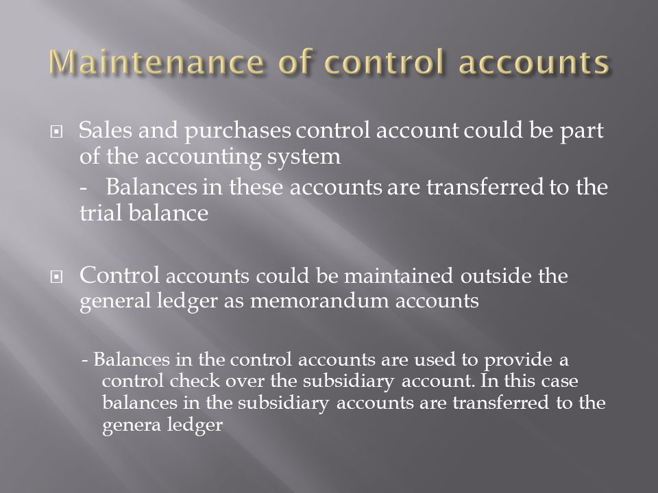  Sales and purchases control account could be part of the accounting system -Balances in these accounts are transferred to the trial balance  Control accounts could be maintained outside the general ledger as memorandum accounts - Balances in the control accounts are used to provide a control check over the subsidiary account.