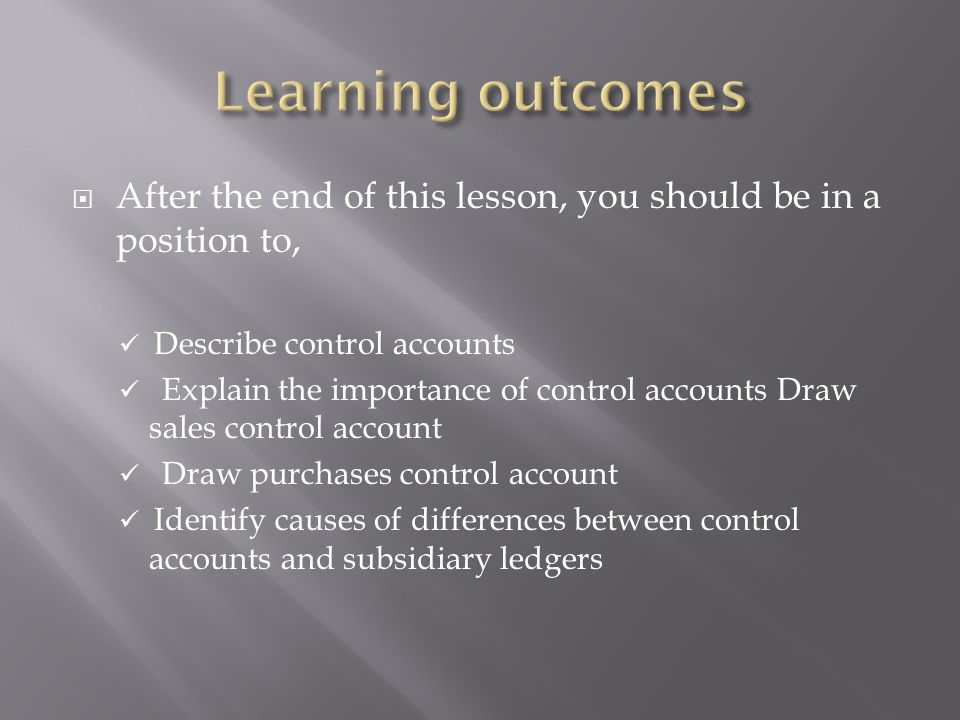  After the end of this lesson, you should be in a position to, Describe control accounts Explain the importance of control accounts Draw sales control account Draw purchases control account Identify causes of differences between control accounts and subsidiary ledgers