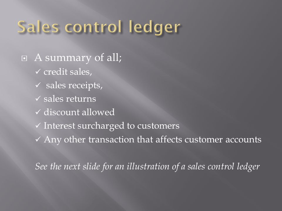  A summary of all; credit sales, sales receipts, sales returns discount allowed Interest surcharged to customers Any other transaction that affects customer accounts See the next slide for an illustration of a sales control ledger
