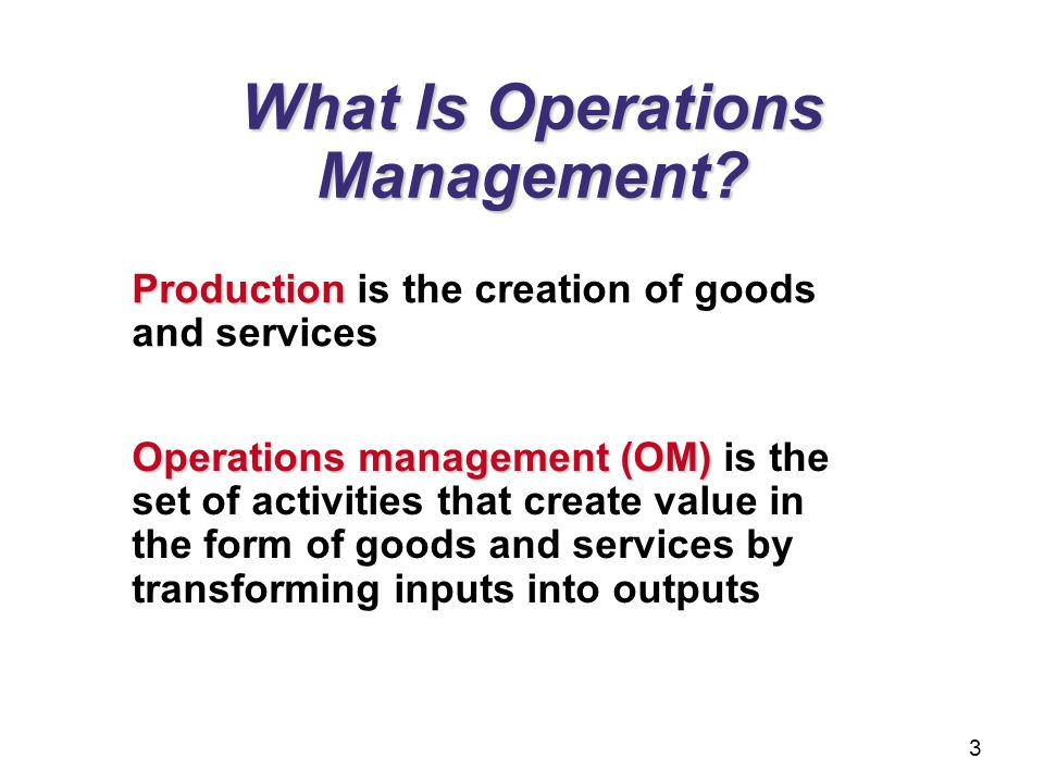 What Is Operations Management? Production Production is the creation of goods and services Operations management (OM) Operations management (OM) is th