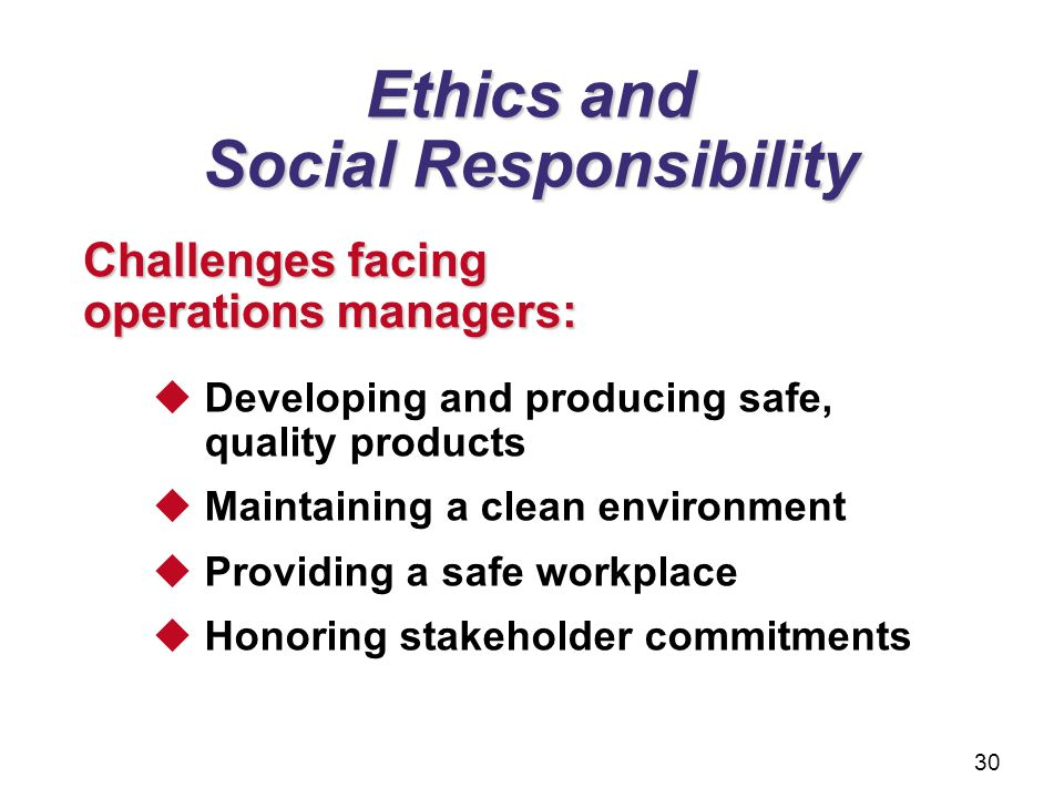 Ethics and Social Responsibility Challenges facing operations managers:  Developing and producing safe, quality products  Maintaining a clean enviro