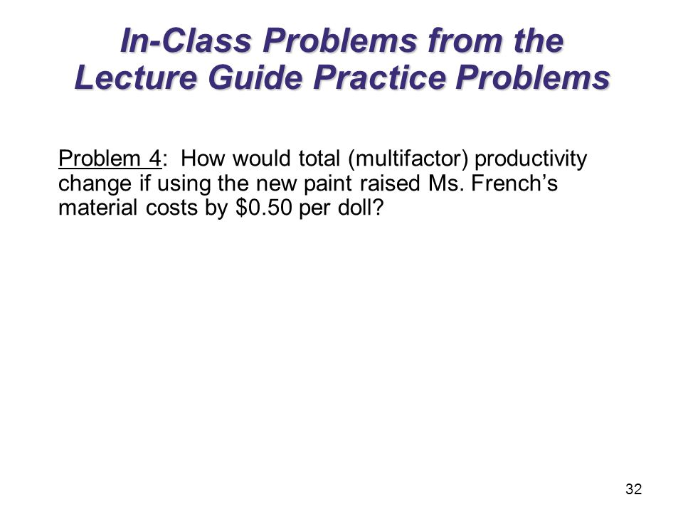 In-Class Problems from the Lecture Guide Practice Problems Problem 4: How would total (multifactor) productivity change if using the new paint raised