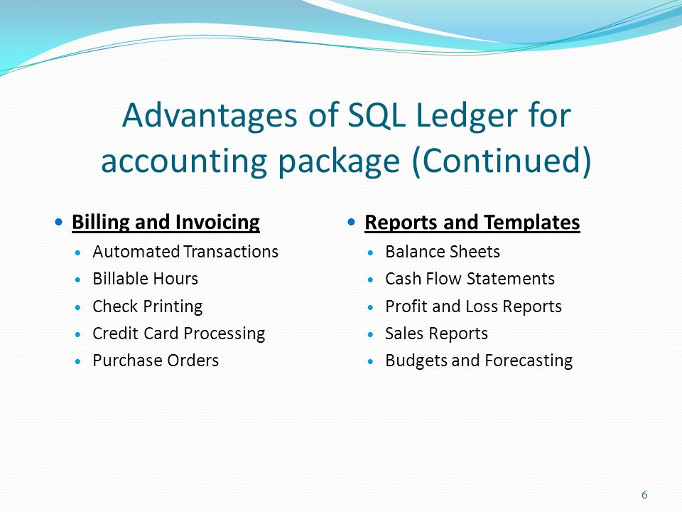 Advantages of SQL Ledger for accounting package (Continued) Billing and Invoicing Automated Transactions Billable Hours Check Printing Credit Card Processing Purchase Orders 6 Reports and Templates Balance Sheets Cash Flow Statements Profit and Loss Reports Sales Reports Budgets and Forecasting