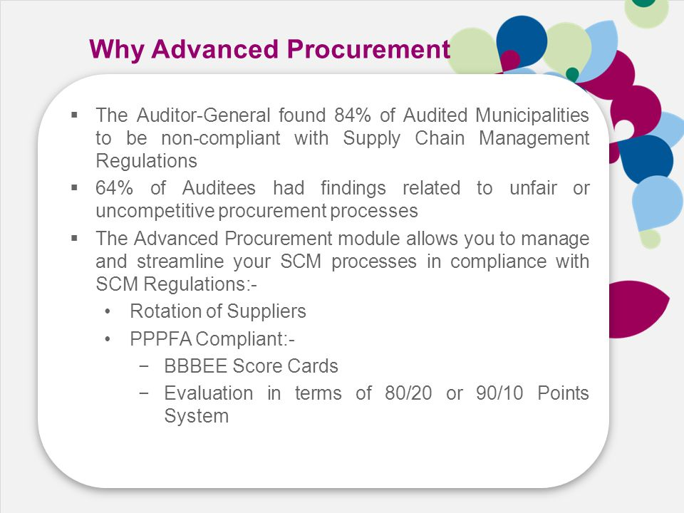 Speed Cost Growth Skill Why Advanced Procurement  The Auditor-General found 84% of Audited Municipalities to be non-compliant with Supply Chain Management Regulations  64% of Auditees had findings related to unfair or uncompetitive procurement processes  The Advanced Procurement module allows you to manage and streamline your SCM processes in compliance with SCM Regulations:- Rotation of Suppliers PPPFA Compliant:- −BBBEE Score Cards −Evaluation in terms of 80/20 or 90/10 Points System