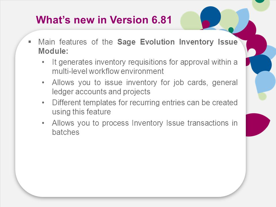 Speed Cost Growth Skill What's new in Version 6.81  Main features of the Sage Evolution Inventory Issue Module: It generates inventory requisitions f