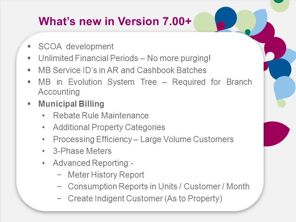 Speed Cost Growth Skill What's new in Version 7.00+  SCOA development  Unlimited Financial Periods – No more purging!  MB Service ID's in AR and Ca