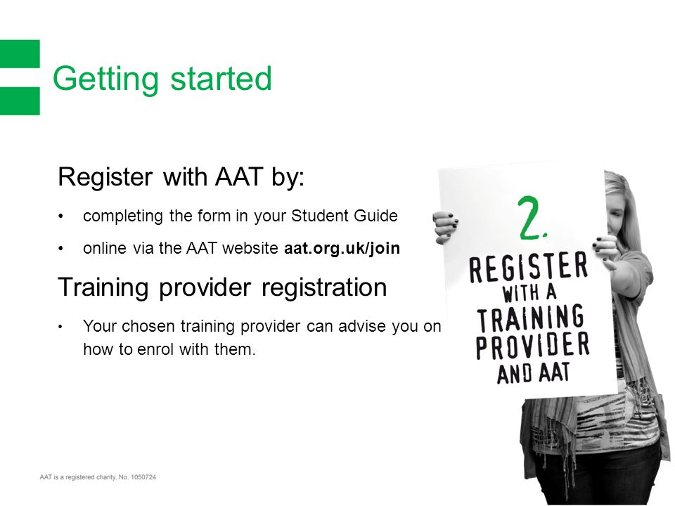 Getting started Register with AAT by: completing the form in your Student Guide online via the AAT website aat.org.uk/join Training provider registration Your chosen training provider can advise you on how to enrol with them.