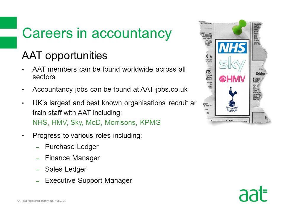 Careers in accountancy AAT opportunities AAT members can be found worldwide across all sectors Accountancy jobs can be found at AAT-jobs.co.uk UK's largest and best known organisations recruit and train staff with AAT including: NHS, HMV, Sky, MoD, Morrisons, KPMG Progress to various roles including: – Purchase Ledger – Finance Manager – Sales Ledger – Executive Support Manager
