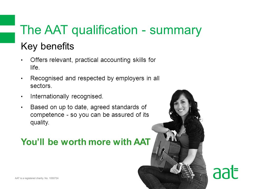 The AAT qualification - summary Key benefits Offers relevant, practical accounting skills for life.